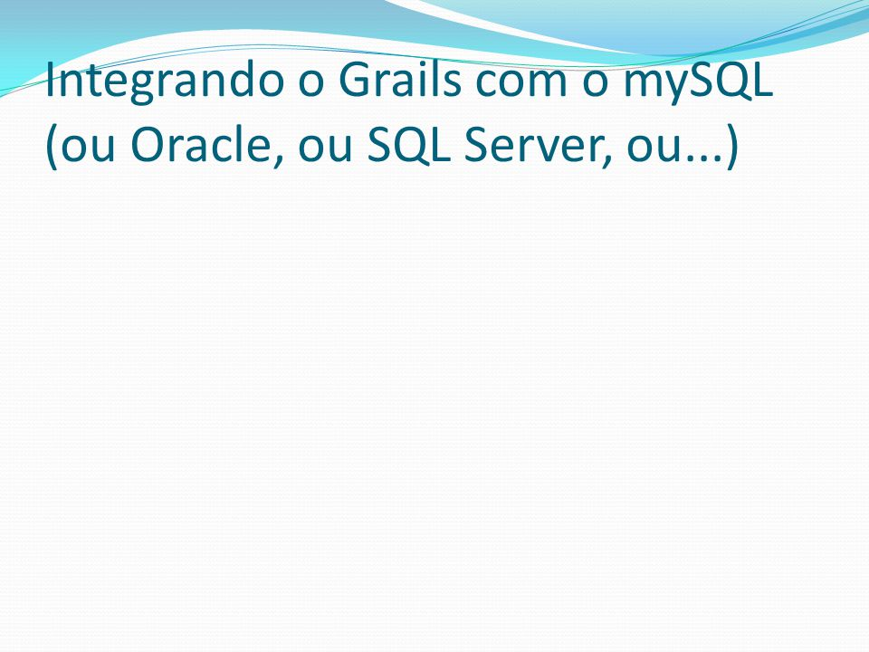 Integrando o Grails com o mySQL (ou Oracle, ou SQL Server, ou...)