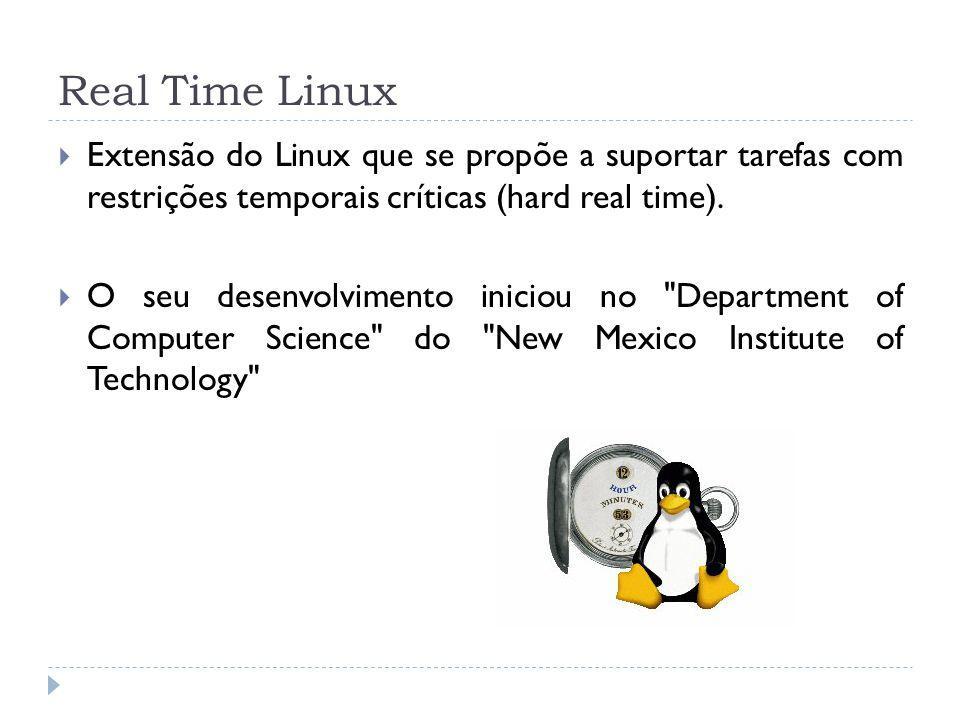 Real Time Linux Extensão do Linux que se propõe a suportar tarefas com restrições temporais críticas (hard real time).