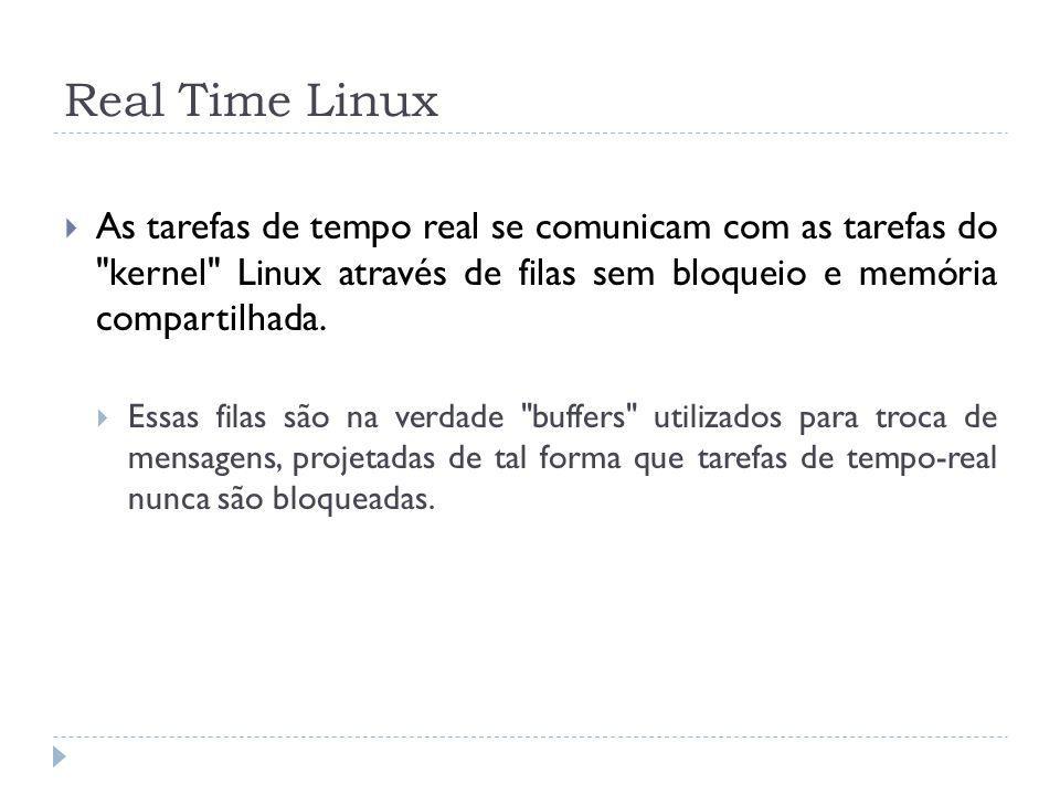 Real Time Linux As tarefas de tempo real se comunicam com as tarefas do kernel Linux através de filas sem bloqueio e memória compartilhada.