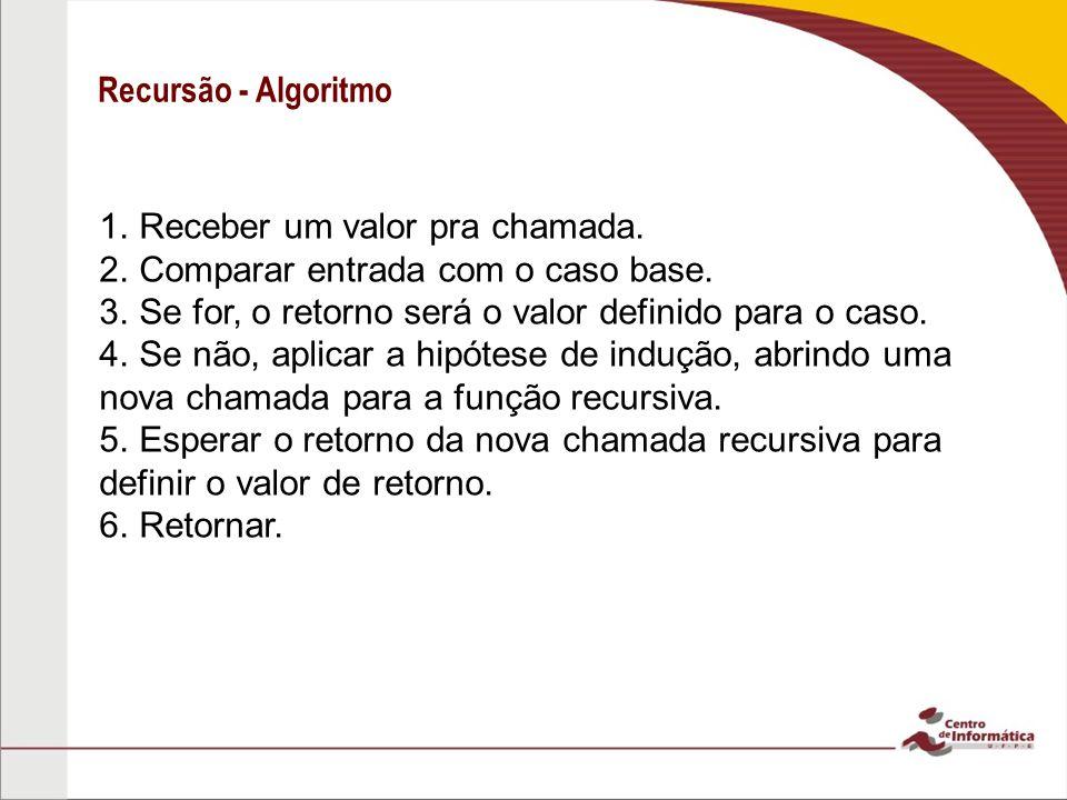 Recursão - Algoritmo Receber um valor pra chamada. Comparar entrada com o caso base. Se for, o retorno será o valor definido para o caso.