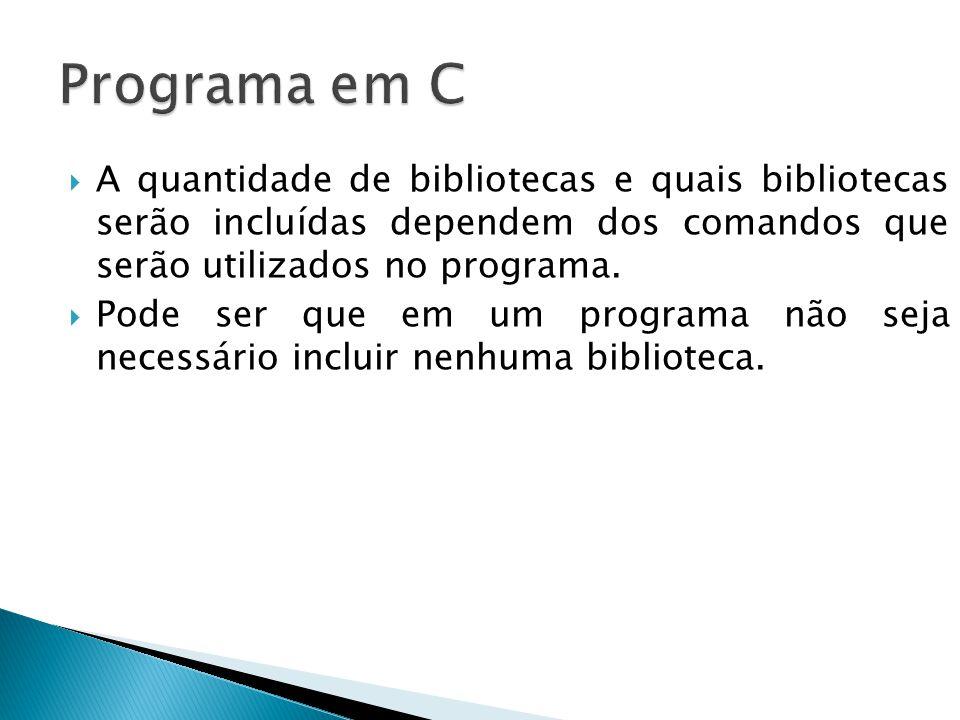 Programa em C A quantidade de bibliotecas e quais bibliotecas serão incluídas dependem dos comandos que serão utilizados no programa.