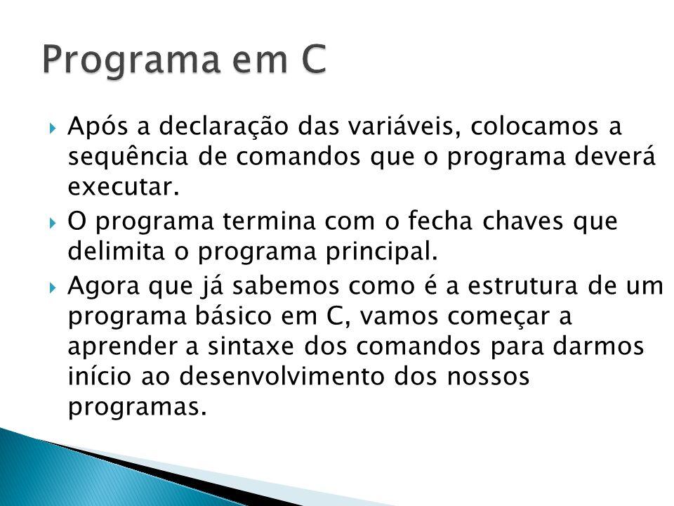 Programa em C Após a declaração das variáveis, colocamos a sequência de comandos que o programa deverá executar.