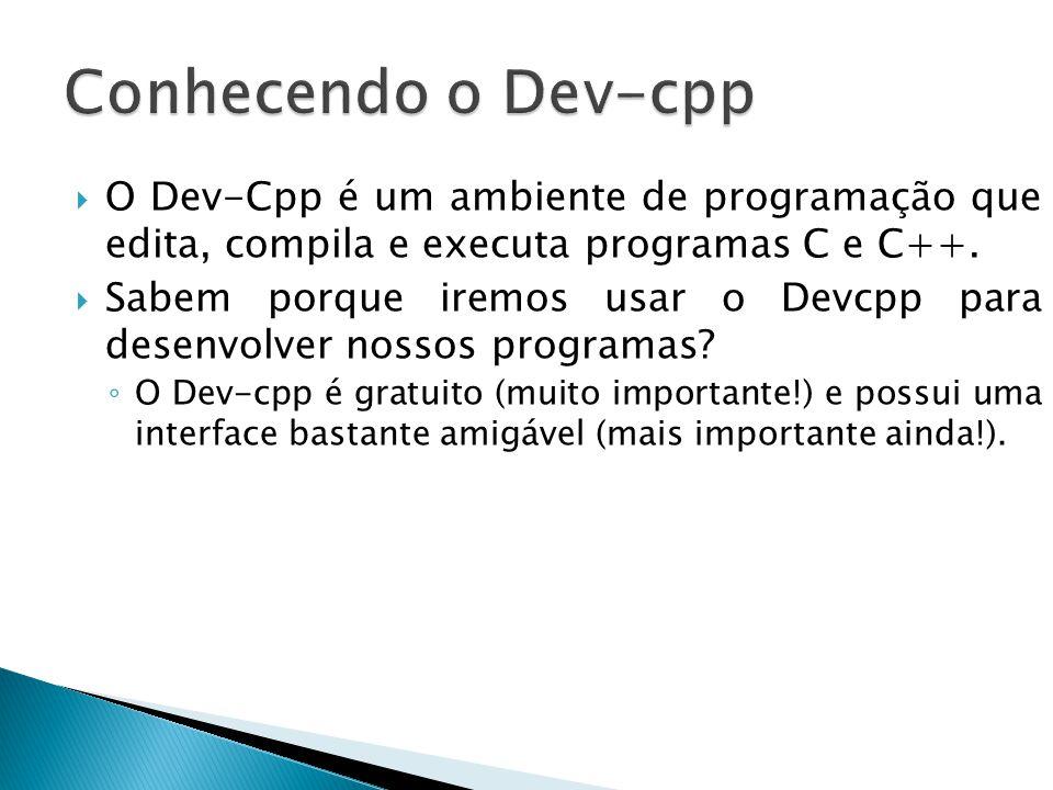 Conhecendo o Dev-cpp O Dev-Cpp é um ambiente de programação que edita, compila e executa programas C e C++.