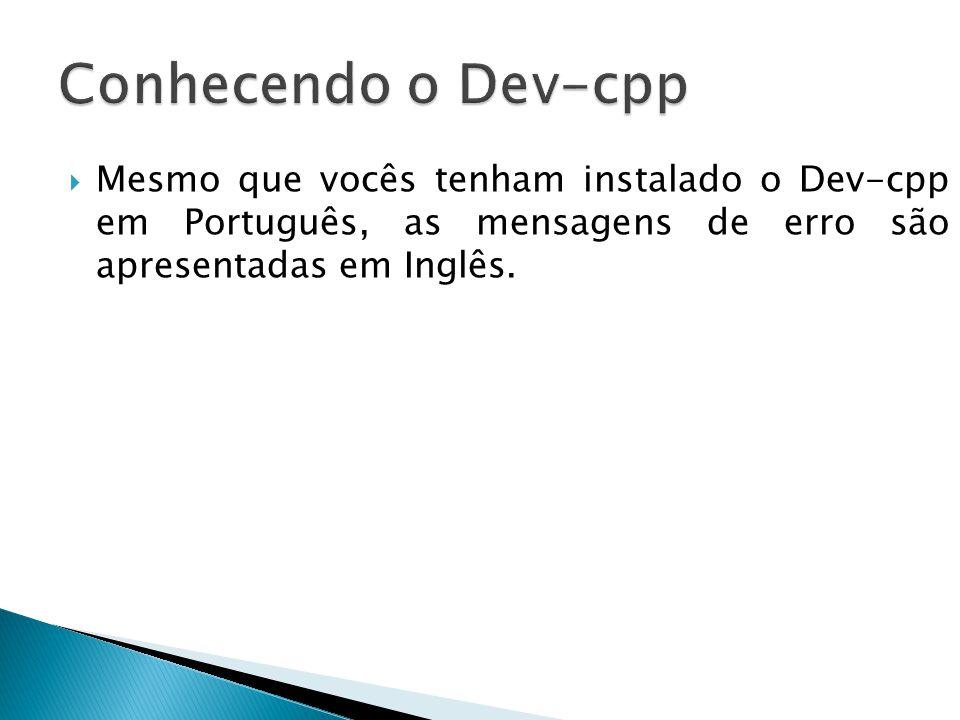 Conhecendo o Dev-cpp Mesmo que vocês tenham instalado o Dev-cpp em Português, as mensagens de erro são apresentadas em Inglês.