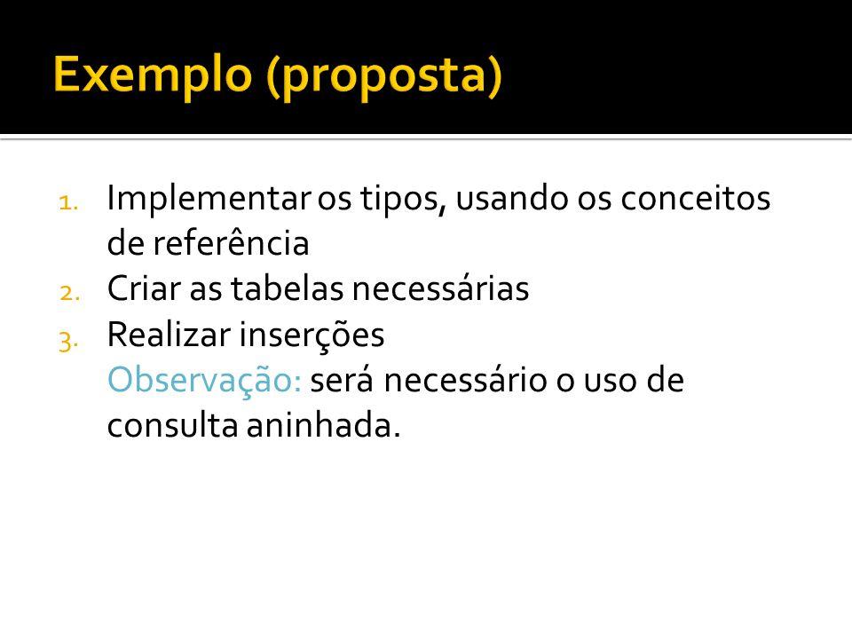 Exemplo (proposta) Implementar os tipos, usando os conceitos de referência. Criar as tabelas necessárias.