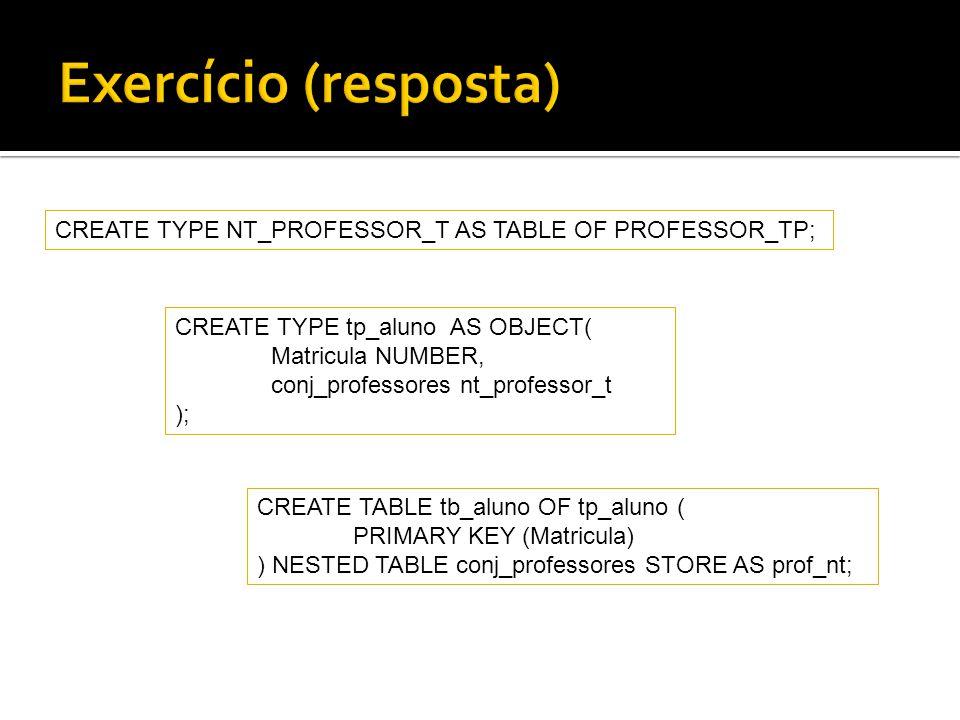 Exercício (resposta) CREATE TYPE NT_PROFESSOR_T AS TABLE OF PROFESSOR_TP; CREATE TYPE tp_aluno AS OBJECT(