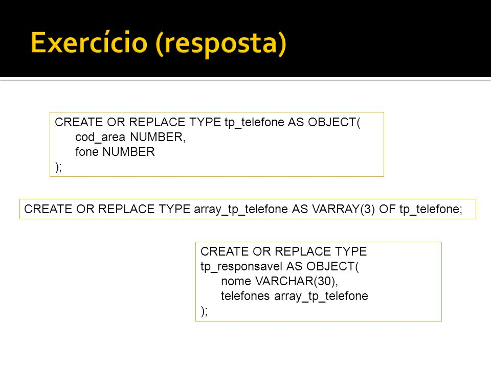 Exercício (resposta) CREATE OR REPLACE TYPE tp_telefone AS OBJECT(