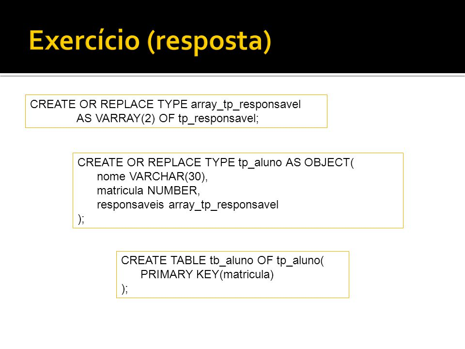 Exercício (resposta) CREATE OR REPLACE TYPE array_tp_responsavel