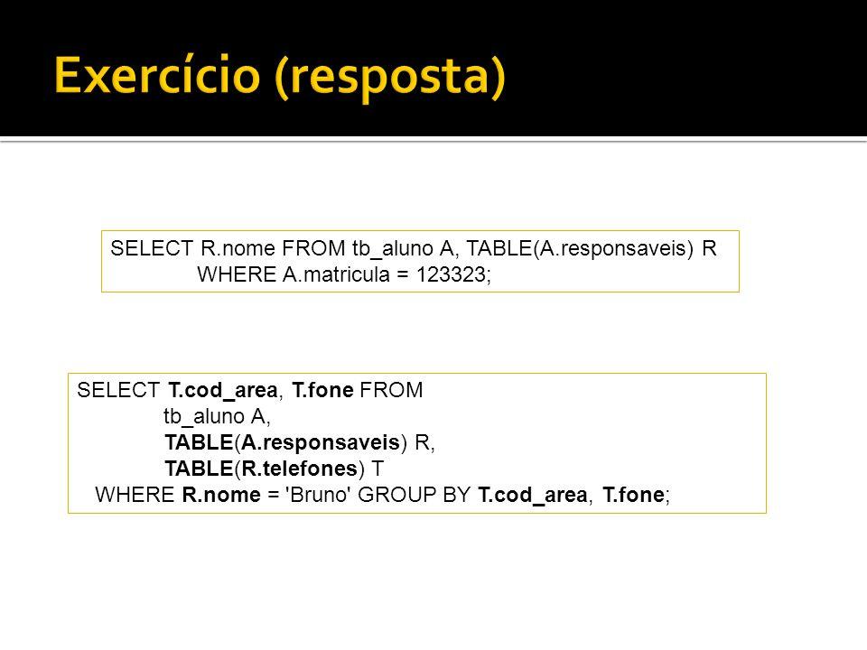 Exercício (resposta) SELECT R.nome FROM tb_aluno A, TABLE(A.responsaveis) R. WHERE A.matricula = 123323;