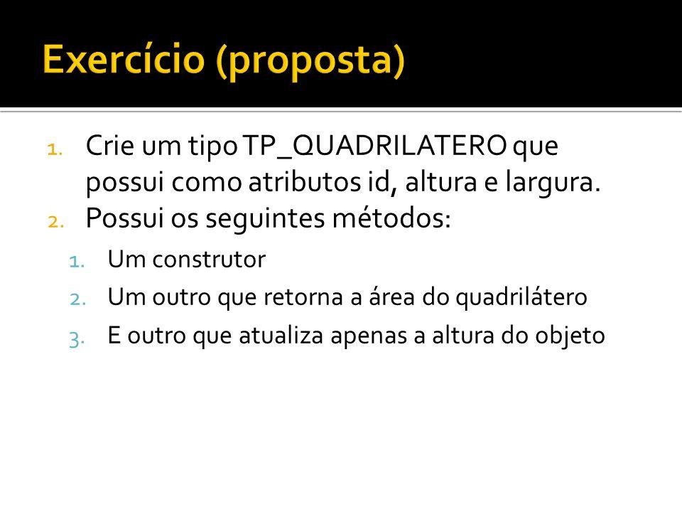 Exercício (proposta) Crie um tipo TP_QUADRILATERO que possui como atributos id, altura e largura. Possui os seguintes métodos: