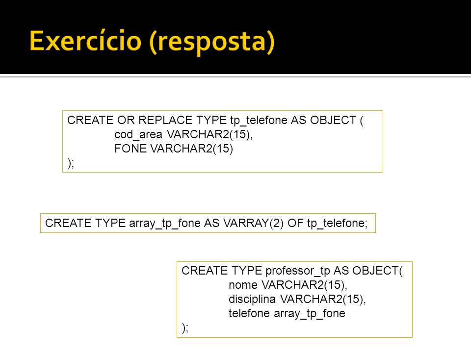 Exercício (resposta) CREATE OR REPLACE TYPE tp_telefone AS OBJECT (