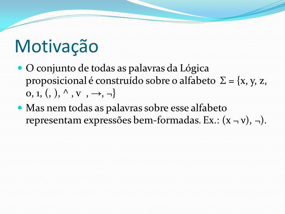 Motivação O conjunto de todas as palavras da Lógica proposicional é construído sobre o alfabeto Σ = {x, y, z, 0, 1, (, ), ^ , v , →, ¬}