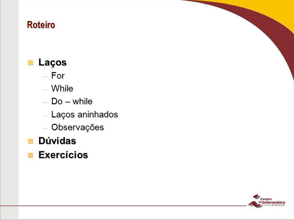 Roteiro Laços Dúvidas Exercícios For While Do – while Laços aninhados
