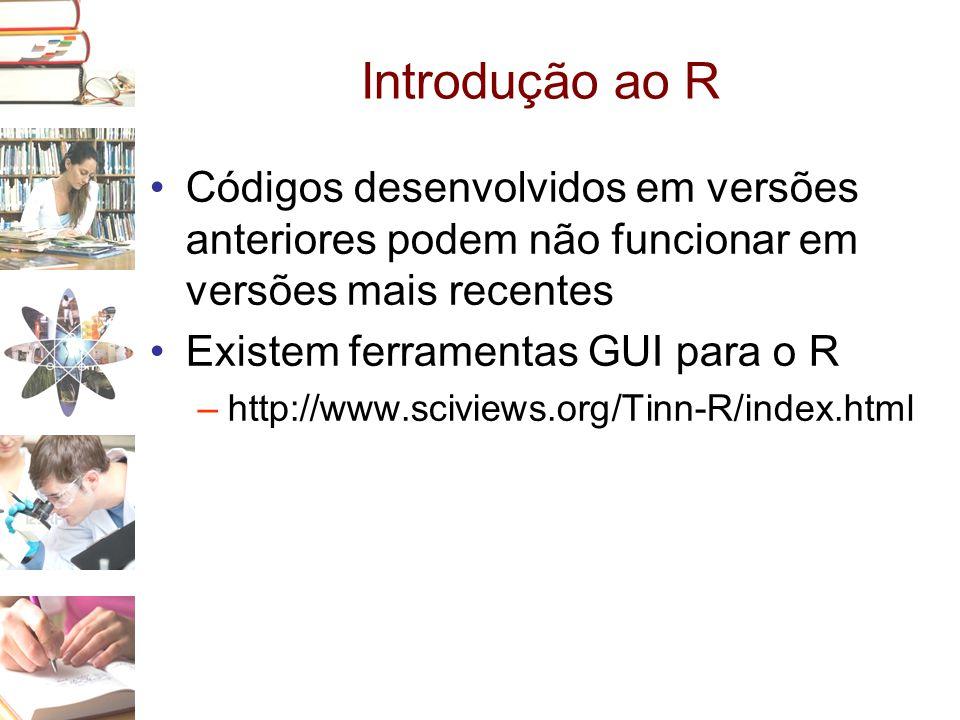 Introdução ao R Códigos desenvolvidos em versões anteriores podem não funcionar em versões mais recentes.