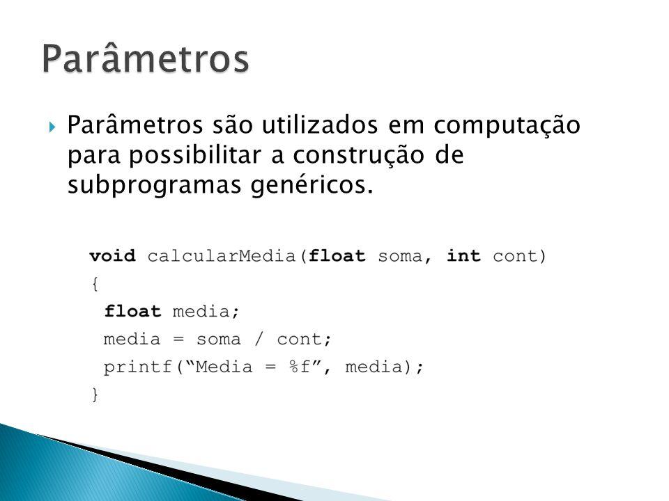 Parâmetros Parâmetros são utilizados em computação para possibilitar a construção de subprogramas genéricos.