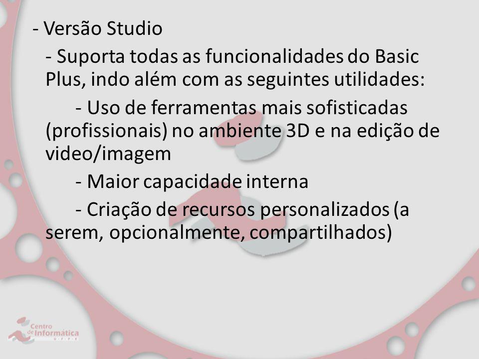 - Versão Studio - Suporta todas as funcionalidades do Basic Plus, indo além com as seguintes utilidades: - Uso de ferramentas mais sofisticadas (profissionais) no ambiente 3D e na edição de video/imagem - Maior capacidade interna - Criação de recursos personalizados (a serem, opcionalmente, compartilhados)