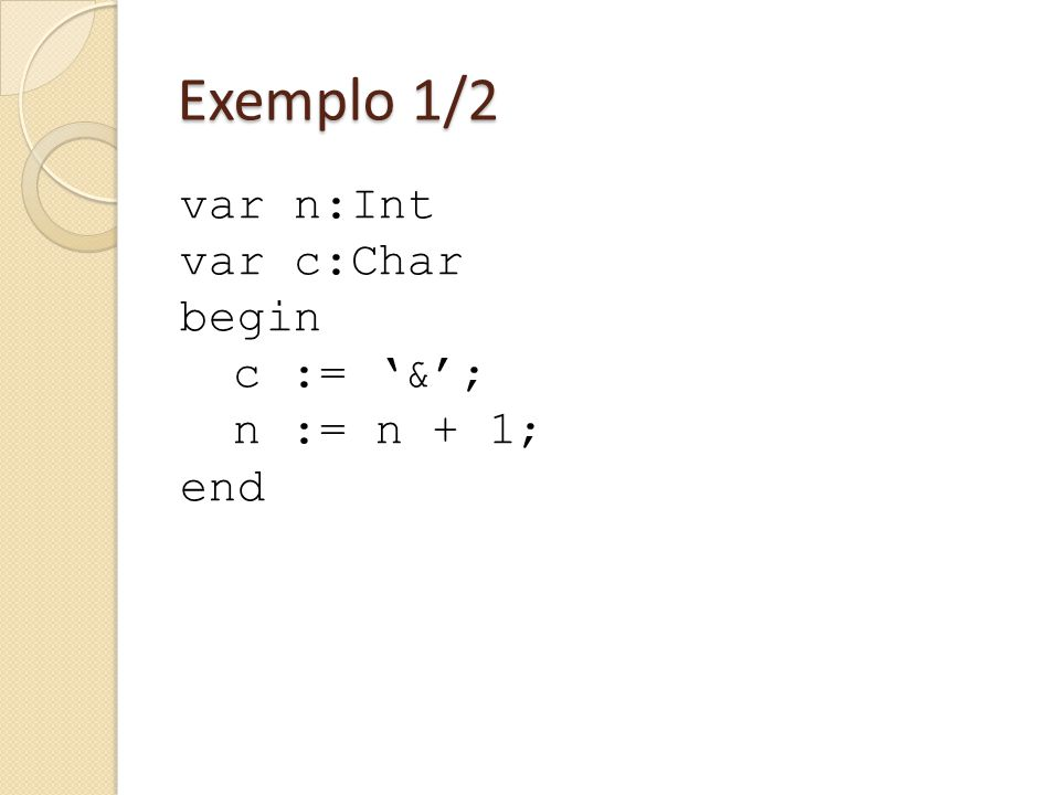 Exemplo 1/2 var n:Int var c:Char begin c := '&'; n := n + 1; end