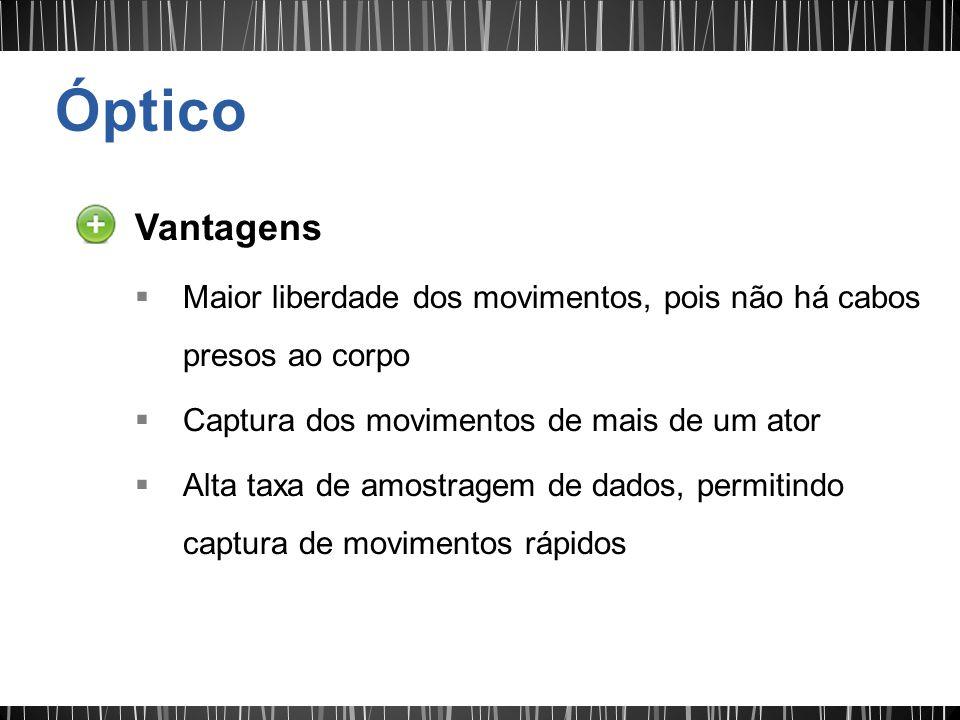 Óptico Vantagens. Maior liberdade dos movimentos, pois não há cabos presos ao corpo. Captura dos movimentos de mais de um ator.