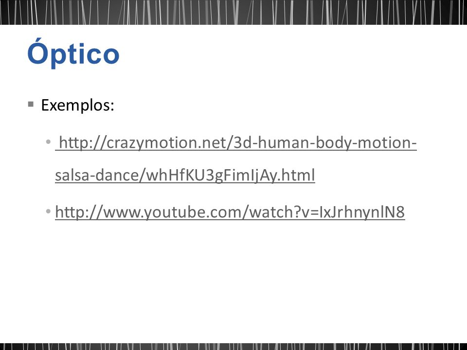 Óptico Exemplos: http://crazymotion.net/3d-human-body-motion-salsa-dance/whHfKU3gFimIjAy.html.