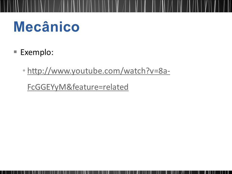 Mecânico Exemplo: http://www.youtube.com/watch v=8a-FcGGEYyM&feature=related