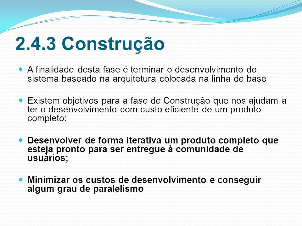 2.4.3 Construção A finalidade desta fase é terminar o desenvolvimento do sistema baseado na arquitetura colocada na linha de base.