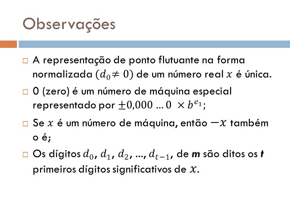 Observações A representação de ponto flutuante na forma normalizada (𝑑 0 ≠0) de um número real 𝑥 é única.