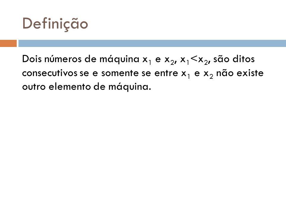 Definição Dois números de máquina x1 e x2, x1<x2, são ditos consecutivos se e somente se entre x1 e x2 não existe outro elemento de máquina.