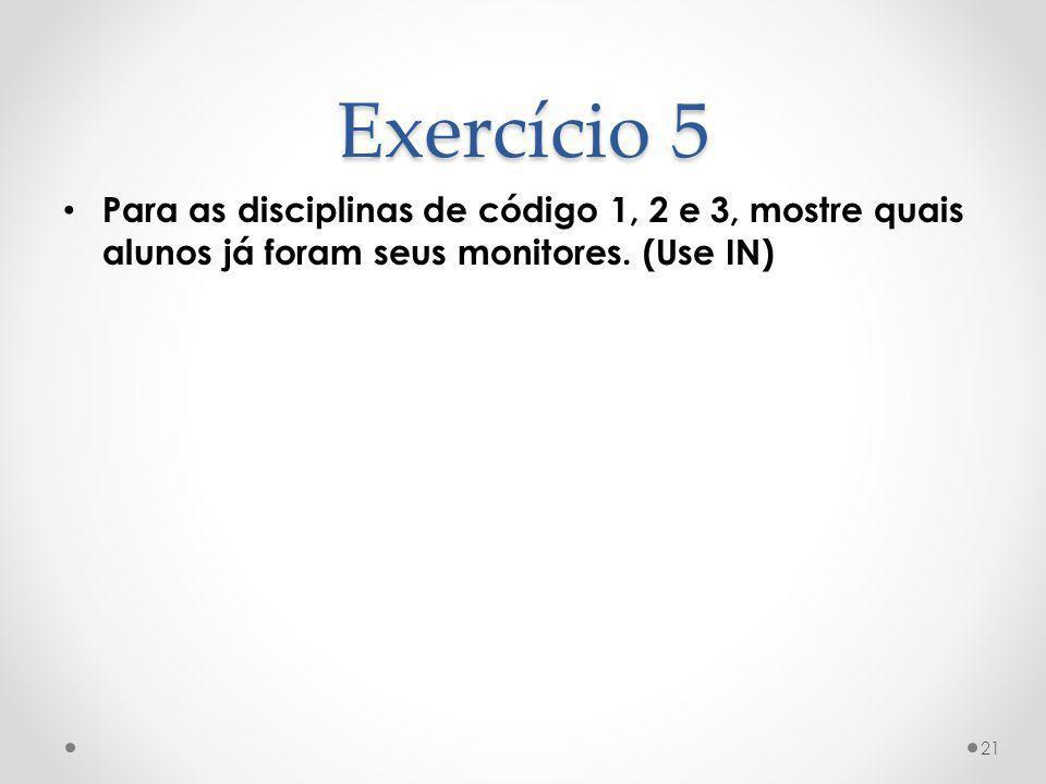 Exercício 5 Para as disciplinas de código 1, 2 e 3, mostre quais alunos já foram seus monitores.