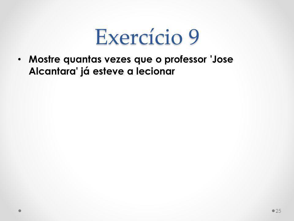 Exercício 9 Mostre quantas vezes que o professor Jose Alcantara já esteve a lecionar
