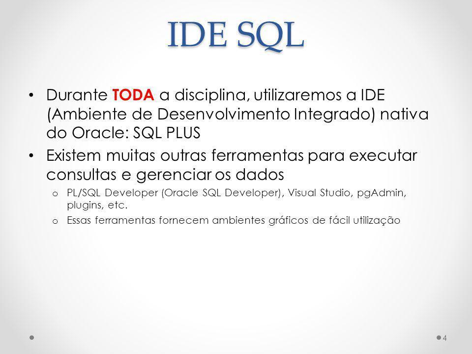 IDE SQL Durante TODA a disciplina, utilizaremos a IDE (Ambiente de Desenvolvimento Integrado) nativa do Oracle: SQL PLUS.