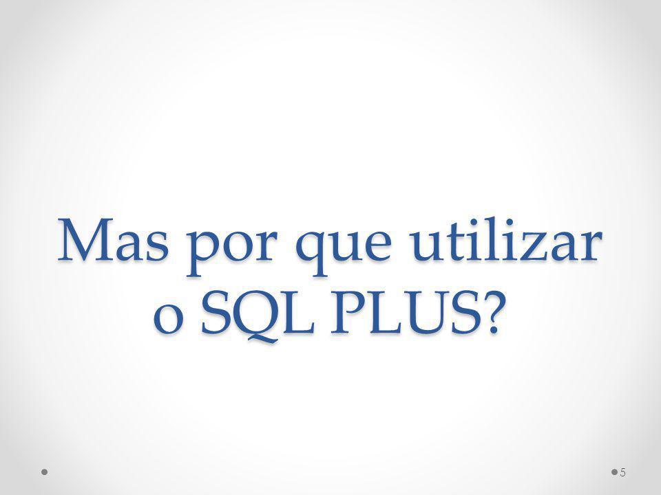 Mas por que utilizar o SQL PLUS