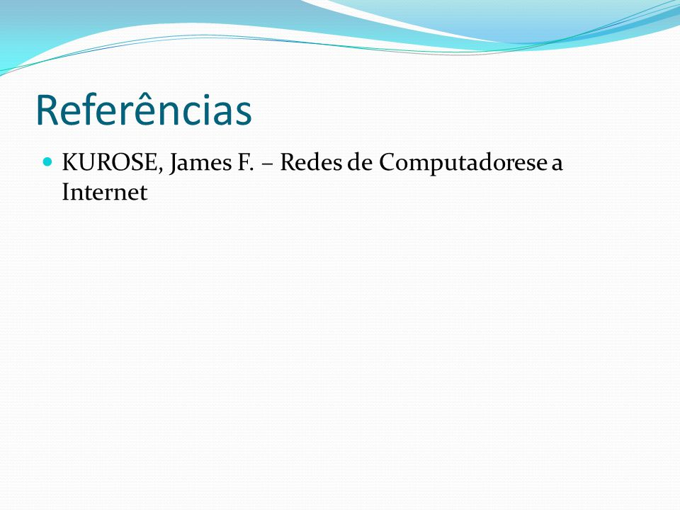 Referências KUROSE, James F. – Redes de Computadorese a Internet