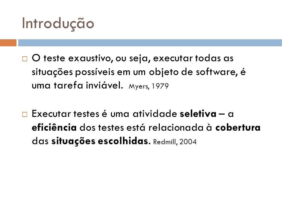 Introdução O teste exaustivo, ou seja, executar todas as situações possíveis em um objeto de software, é uma tarefa inviável. Myers, 1979.