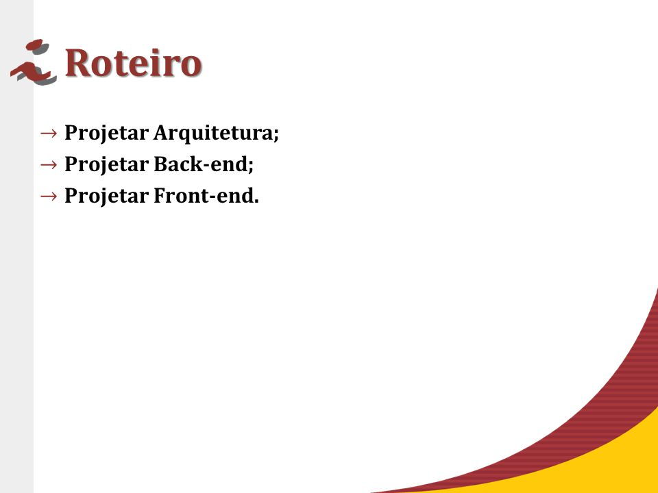 Roteiro Projetar Arquitetura; Projetar Back-end; Projetar Front-end.