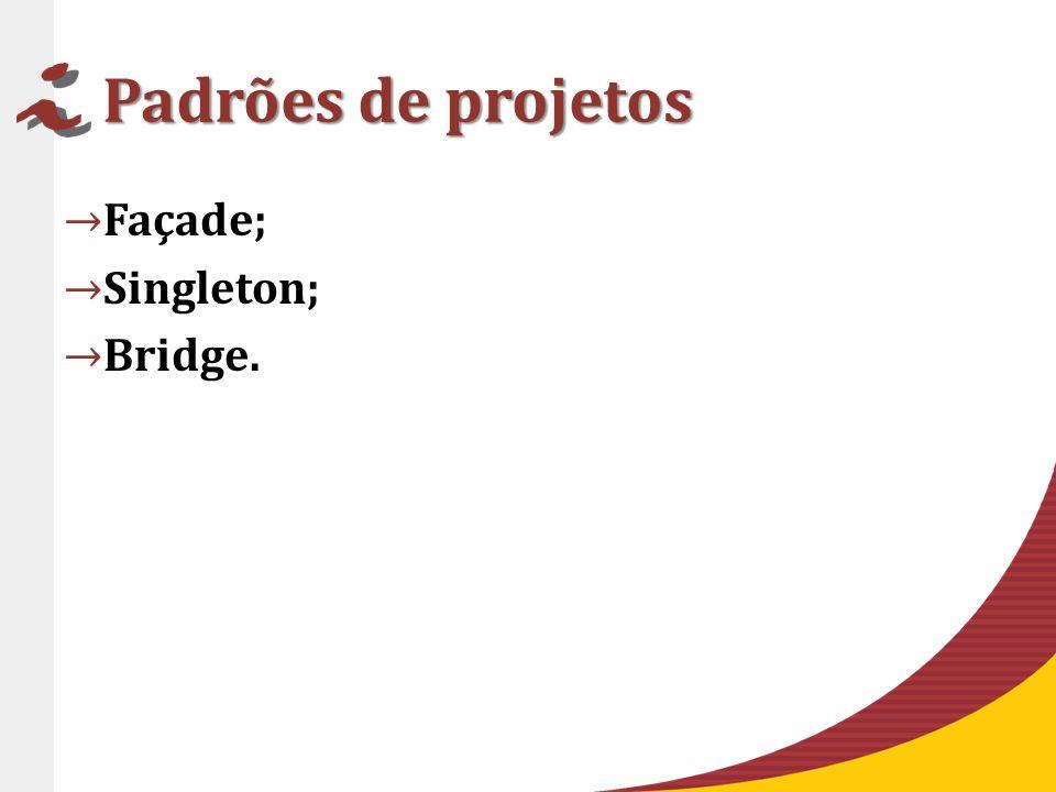 Padrões de projetos Façade; Singleton; Bridge.