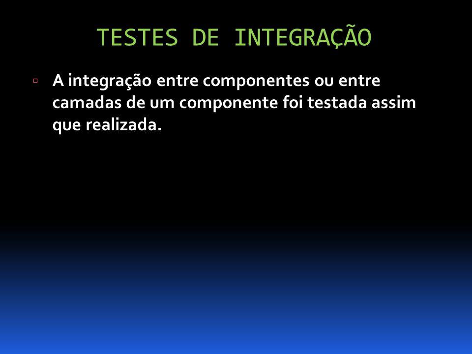 TESTES DE INTEGRAÇÃO A integração entre componentes ou entre camadas de um componente foi testada assim que realizada.