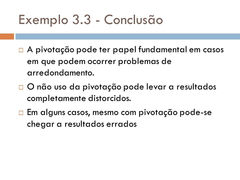 Exemplo 3.3 - Conclusão A pivotação pode ter papel fundamental em casos em que podem ocorrer problemas de arredondamento.