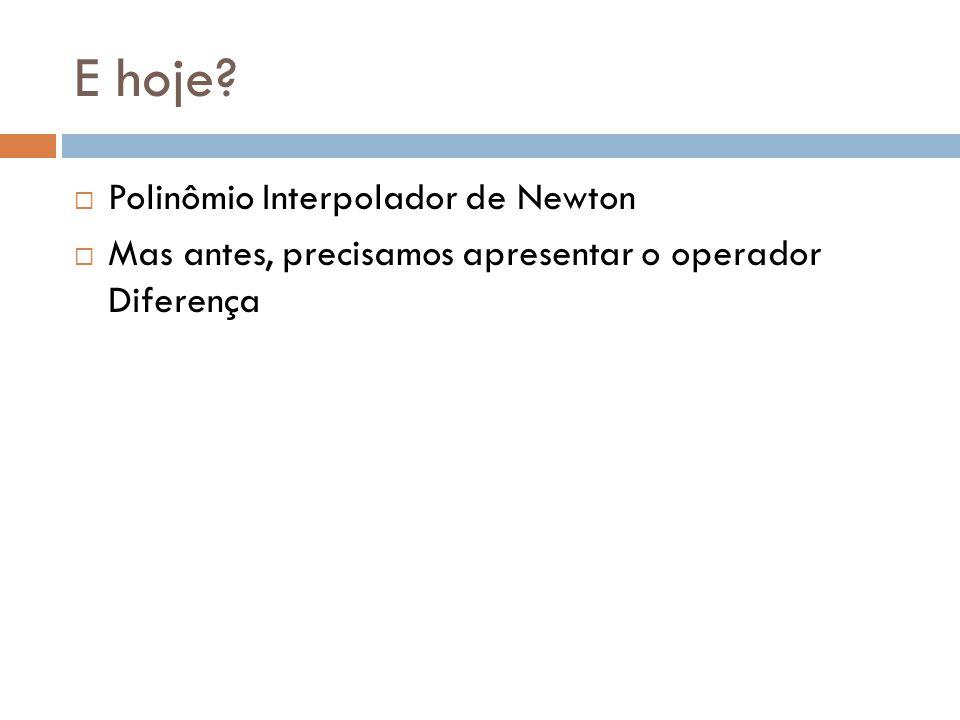 E hoje Polinômio Interpolador de Newton