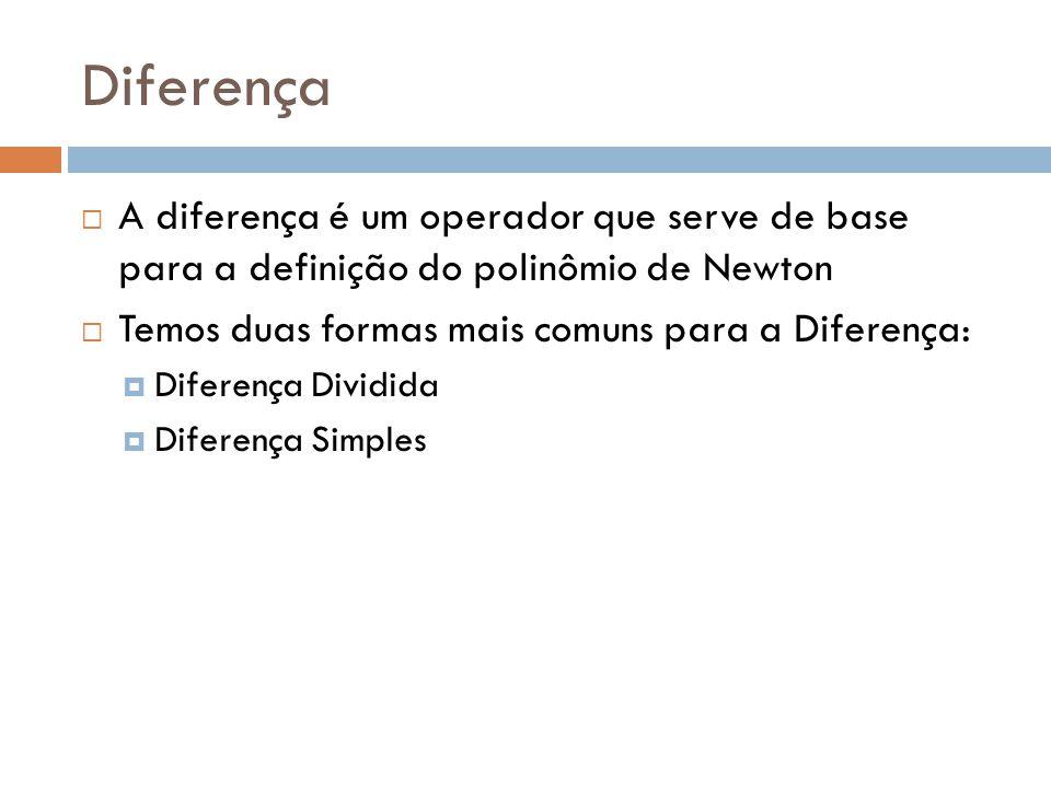 Diferença A diferença é um operador que serve de base para a definição do polinômio de Newton. Temos duas formas mais comuns para a Diferença: