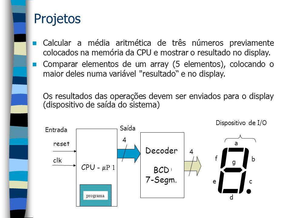 Projetos Calcular a média aritmética de três números previamente colocados na memória da CPU e mostrar o resultado no display.