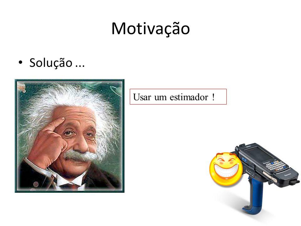 Motivação Solução ... Usar um estimador !