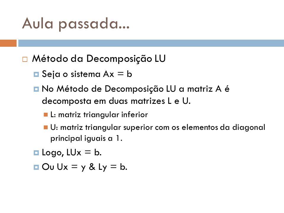 Aula passada... Método da Decomposição LU Seja o sistema Ax = b