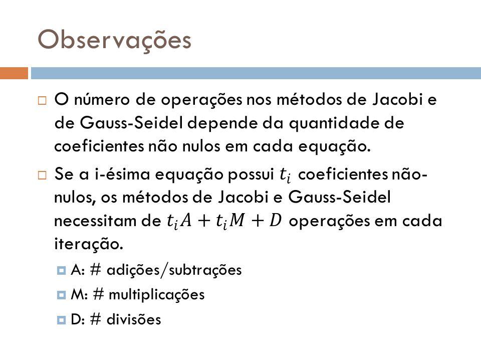 Observações O número de operações nos métodos de Jacobi e de Gauss-Seidel depende da quantidade de coeficientes não nulos em cada equação.