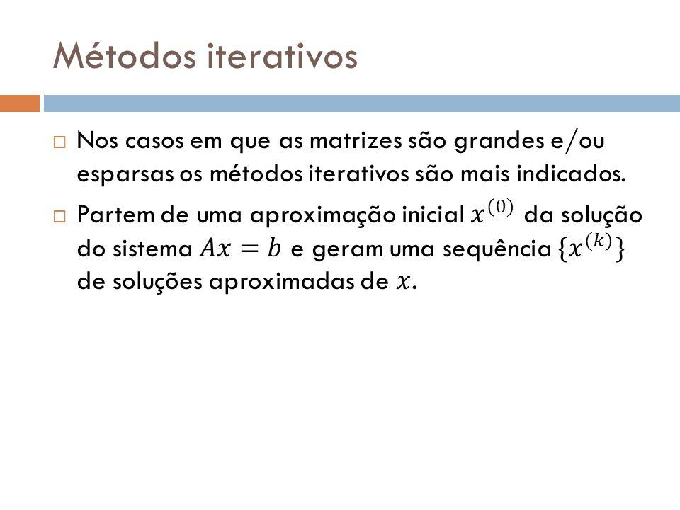 Métodos iterativos Nos casos em que as matrizes são grandes e/ou esparsas os métodos iterativos são mais indicados.