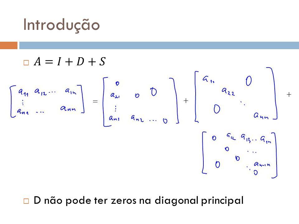 Introdução 𝐴=𝐼+𝐷+𝑆 D não pode ter zeros na diagonal principal + = +