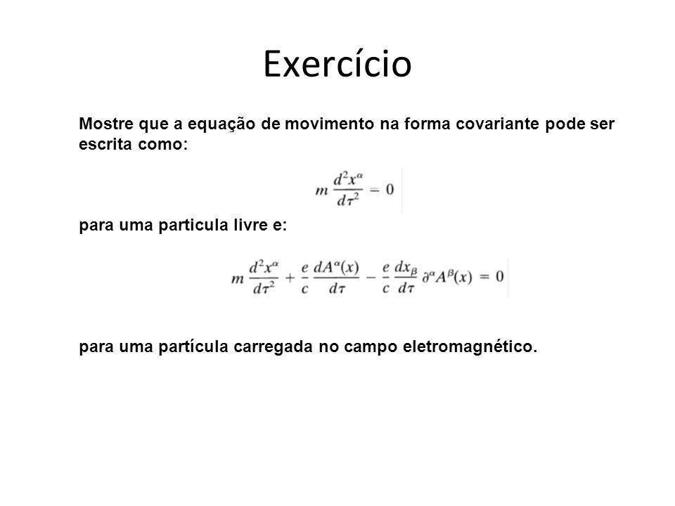 Exercício Mostre que a equação de movimento na forma covariante pode ser. escrita como: para uma particula livre e: