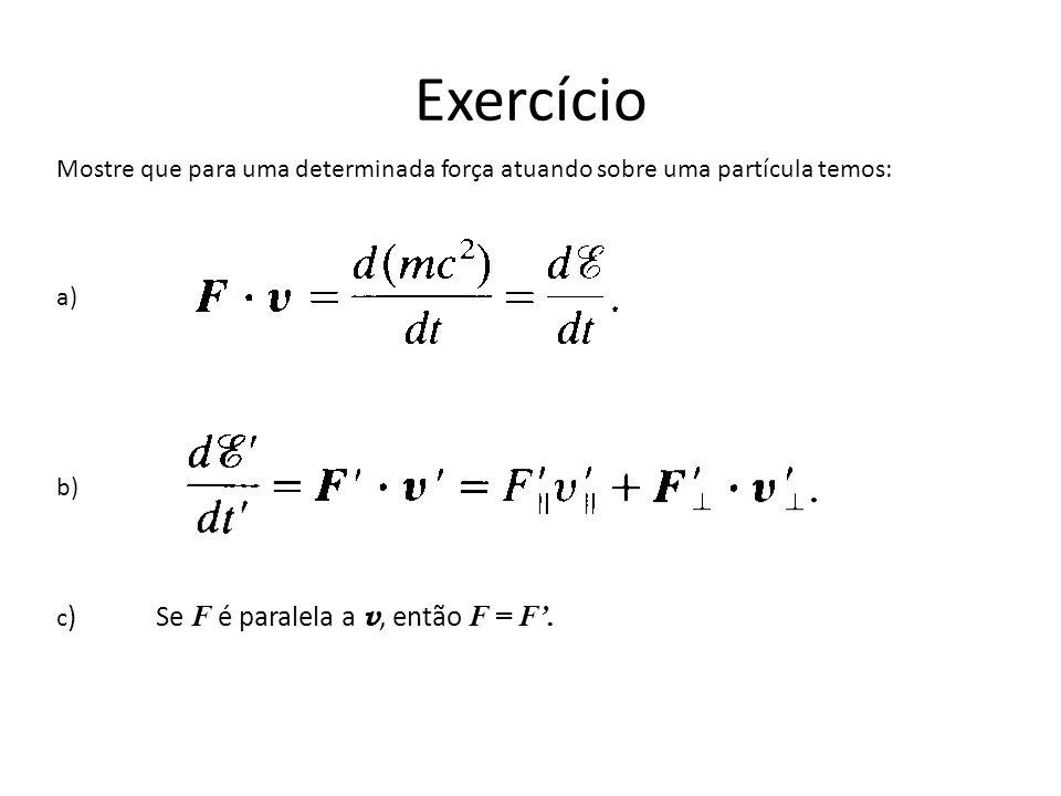 Exercício Mostre que para uma determinada força atuando sobre uma partícula temos: a) b) c) Se F é paralela a v, então F = F'.