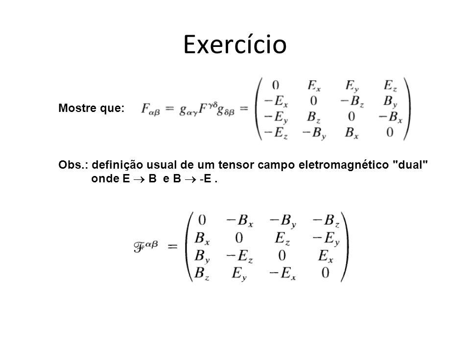 Exercício Mostre que: Obs.: definição usual de um tensor campo eletromagnético dual onde E  B e B  -E .