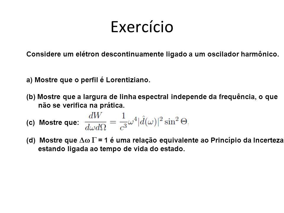 Exercício Considere um elétron descontinuamente ligado a um oscilador harmônico. a) Mostre que o perfil é Lorentiziano.