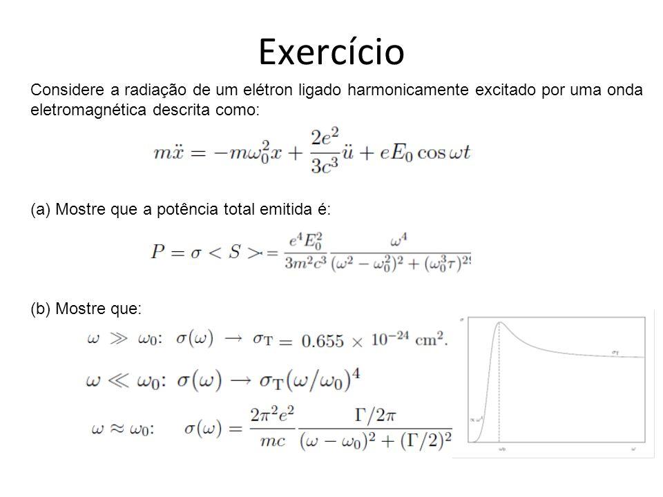 Exercício Considere a radiação de um elétron ligado harmonicamente excitado por uma onda. eletromagnética descrita como: